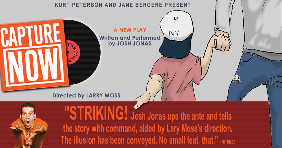 KURT PETERSON and JANE BERGERE Present CAPTURE NOW - A New Play - Written and Performed by JOSH JONAS - Directed by LARRY MOSS - 'STRIKING! Josh Jonas ups the ante and tells the story with command, aided by Larry Moss's direction.  The illusion has been conveyed.  No small feat, that.' -NY TIMES